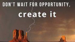 Don't wait for opportunity ..