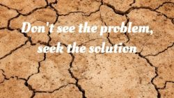 Don't see the problem – seek the solution!